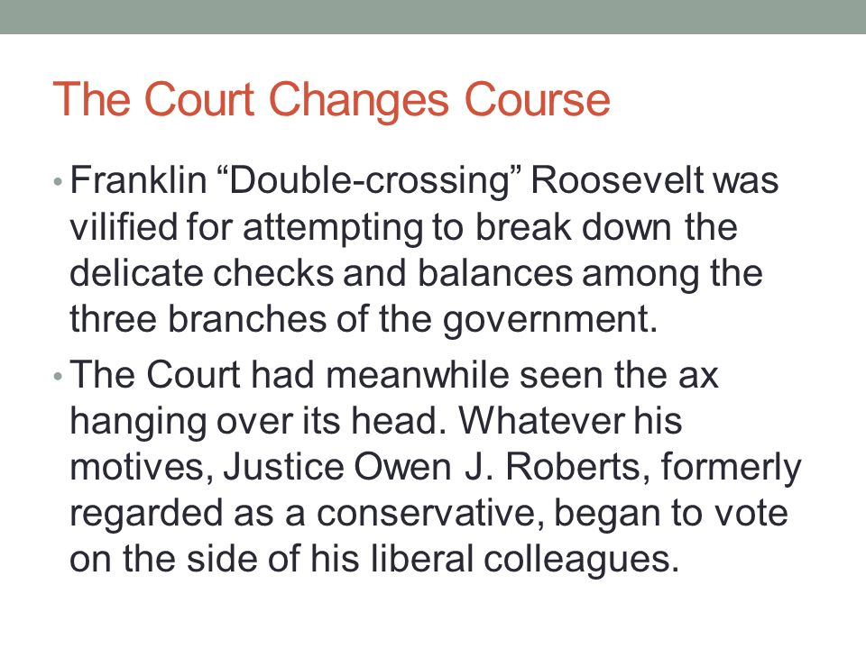 The Court Changes Course Franklin Double-crossing Roosevelt was vilified for attempting to break down the delicate checks and balances among the three branches of the government.