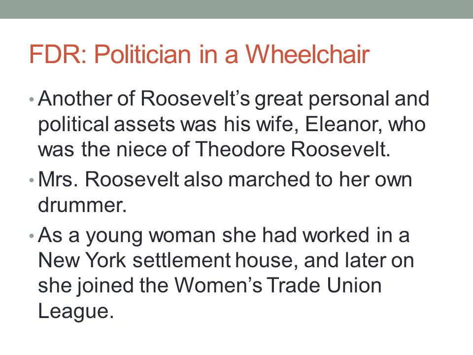 FDR: Politician in a Wheelchair Another of Roosevelt's great personal and political assets was his wife, Eleanor, who was the niece of Theodore Roosevelt.
