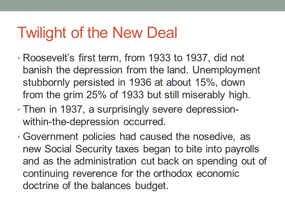 Twilight of the New Deal Roosevelt's first term, from 1933 to 1937, did not banish the depression from the land.