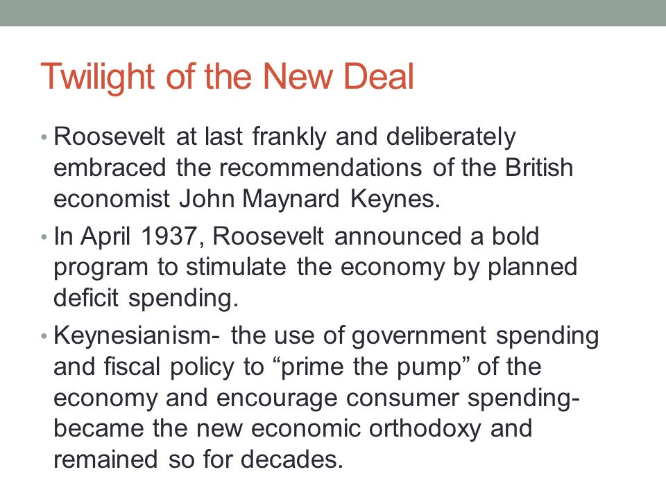 Twilight of the New Deal Roosevelt at last frankly and deliberately embraced the recommendations of the British economist John Maynard Keynes.