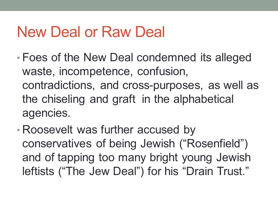 New Deal or Raw Deal Foes of the New Deal condemned its alleged waste, incompetence, confusion, contradictions, and cross-purposes, as well as the chiseling and graft in the alphabetical agencies.
