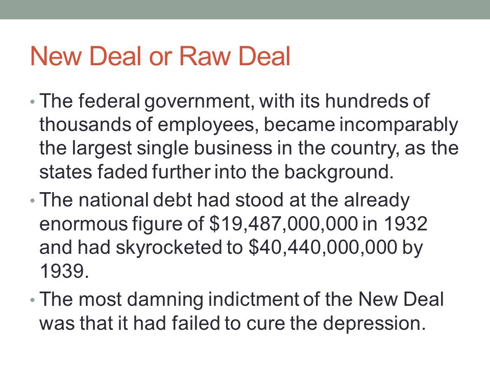 New Deal or Raw Deal The federal government, with its hundreds of thousands of employees, became incomparably the largest single business in the country, as the states faded further into the background.
