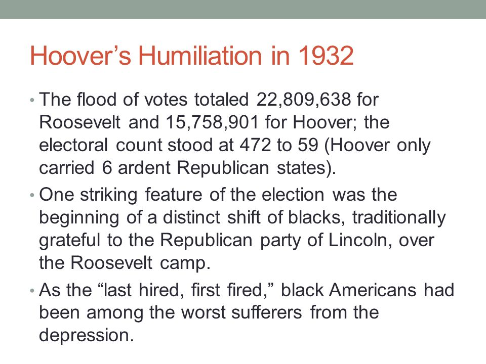 Hoover's Humiliation in 1932 The flood of votes totaled 22,809,638 for Roosevelt and 15,758,901 for Hoover; the electoral count stood at 472 to 59 (Hoover only carried 6 ardent Republican states).