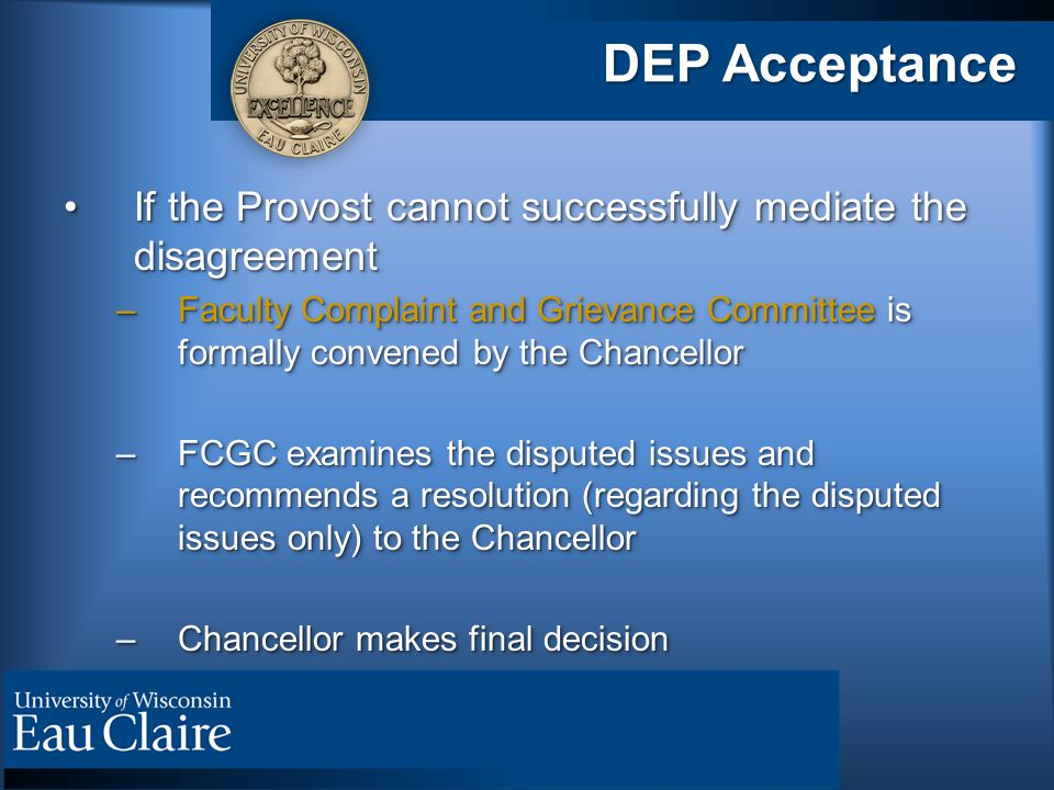 DEP Acceptance If the Provost cannot successfully mediate the disagreementIf the Provost cannot successfully mediate the disagreement –Faculty Complaint and Grievance Committee is formally convened by the Chancellor –FCGC examines the disputed issues and recommends a resolution (regarding the disputed issues only) to the Chancellor –Chancellor makes final decision If the Provost cannot successfully mediate the disagreementIf the Provost cannot successfully mediate the disagreement –Faculty Complaint and Grievance Committee is formally convened by the Chancellor –FCGC examines the disputed issues and recommends a resolution (regarding the disputed issues only) to the Chancellor –Chancellor makes final decision