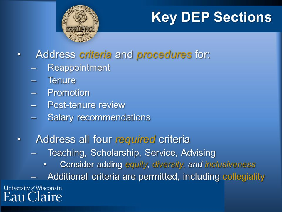 Key DEP Sections Address criteria and procedures for:Address criteria and procedures for: –Reappointment –Tenure –Promotion –Post-tenure review –Salary recommendations Address all four required criteriaAddress all four required criteria –Teaching, Scholarship, Service, Advising Consider adding equity, diversity, and inclusivenessConsider adding equity, diversity, and inclusiveness –Additional criteria are permitted, including collegiality Address criteria and procedures for:Address criteria and procedures for: –Reappointment –Tenure –Promotion –Post-tenure review –Salary recommendations Address all four required criteriaAddress all four required criteria –Teaching, Scholarship, Service, Advising Consider adding equity, diversity, and inclusivenessConsider adding equity, diversity, and inclusiveness –Additional criteria are permitted, including collegiality