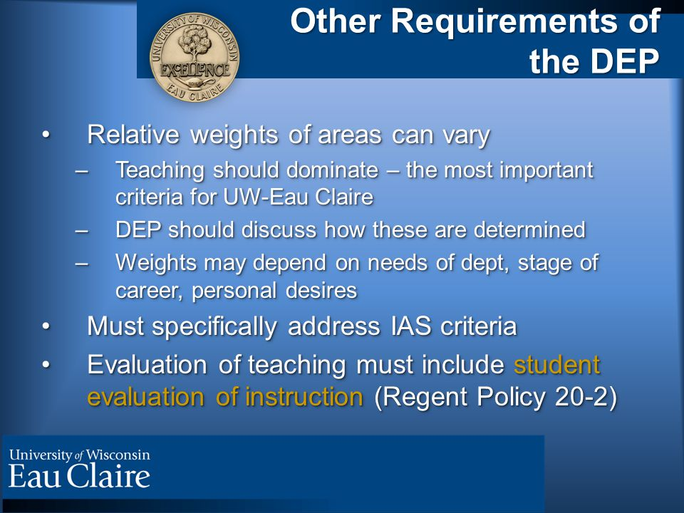 Other Requirements of the DEP Relative weights of areas can varyRelative weights of areas can vary –Teaching should dominate – the most important criteria for UW-Eau Claire –DEP should discuss how these are determined –Weights may depend on needs of dept, stage of career, personal desires Must specifically address IAS criteriaMust specifically address IAS criteria Evaluation of teaching must include student evaluation of instruction (Regent Policy 20-2)Evaluation of teaching must include student evaluation of instruction (Regent Policy 20-2) Relative weights of areas can varyRelative weights of areas can vary –Teaching should dominate – the most important criteria for UW-Eau Claire –DEP should discuss how these are determined –Weights may depend on needs of dept, stage of career, personal desires Must specifically address IAS criteriaMust specifically address IAS criteria Evaluation of teaching must include student evaluation of instruction (Regent Policy 20-2)Evaluation of teaching must include student evaluation of instruction (Regent Policy 20-2)