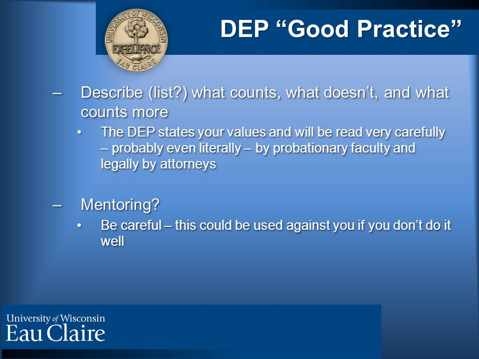 DEP Good Practice –Describe (list ) what counts, what doesn't, and what counts more The DEP states your values and will be read very carefully – probably even literally – by probationary faculty and legally by attorneysThe DEP states your values and will be read very carefully – probably even literally – by probationary faculty and legally by attorneys –Mentoring.