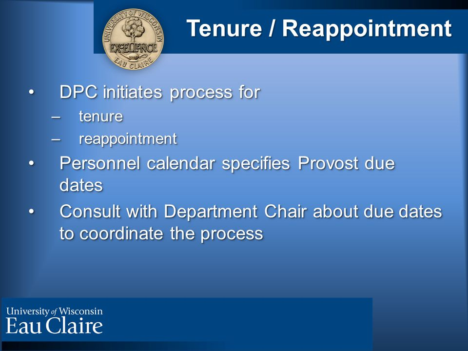 Tenure / Reappointment DPC initiates process forDPC initiates process for –tenure –reappointment Personnel calendar specifies Provost due datesPersonnel calendar specifies Provost due dates Consult with Department Chair about due dates to coordinate the processConsult with Department Chair about due dates to coordinate the process DPC initiates process forDPC initiates process for –tenure –reappointment Personnel calendar specifies Provost due datesPersonnel calendar specifies Provost due dates Consult with Department Chair about due dates to coordinate the processConsult with Department Chair about due dates to coordinate the process