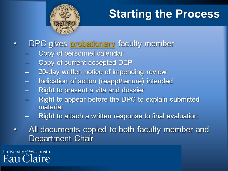 Starting the Process DPC gives probationary faculty memberDPC gives probationary faculty member –Copy of personnel calendar –Copy of current accepted DEP –20-day written notice of impending review –Indication of action (reappt/tenure) intended –Right to present a vita and dossier –Right to appear before the DPC to explain submitted material –Right to attach a written response to final evaluation All documents copied to both faculty member and Department ChairAll documents copied to both faculty member and Department Chair DPC gives probationary faculty memberDPC gives probationary faculty member –Copy of personnel calendar –Copy of current accepted DEP –20-day written notice of impending review –Indication of action (reappt/tenure) intended –Right to present a vita and dossier –Right to appear before the DPC to explain submitted material –Right to attach a written response to final evaluation All documents copied to both faculty member and Department ChairAll documents copied to both faculty member and Department Chair