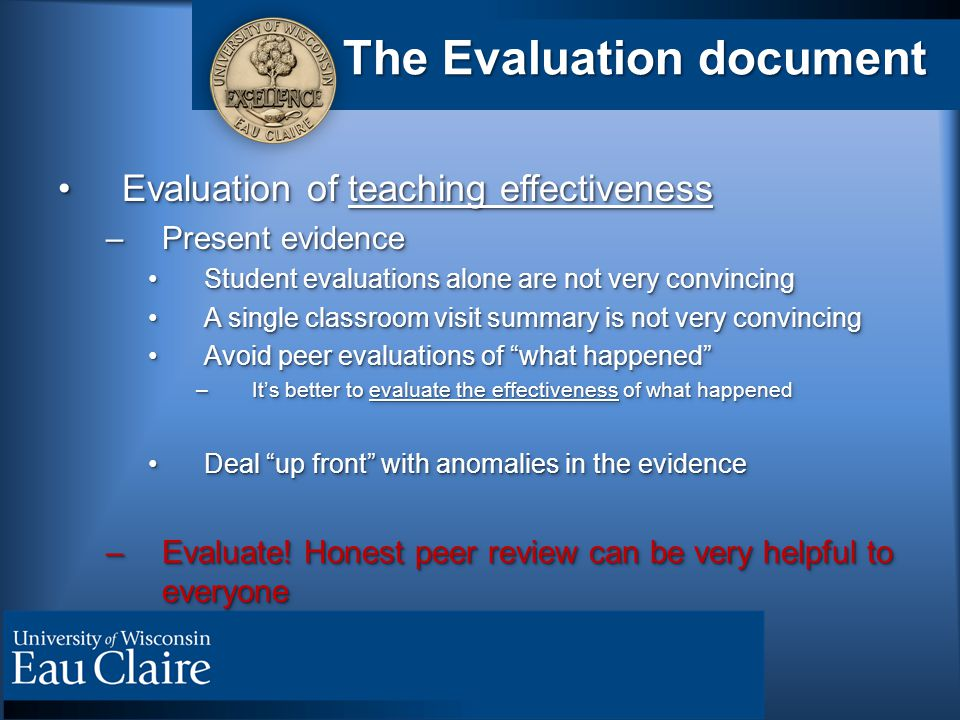 The Evaluation document Evaluation of teaching effectivenessEvaluation of teaching effectiveness –Present evidence Student evaluations alone are not v