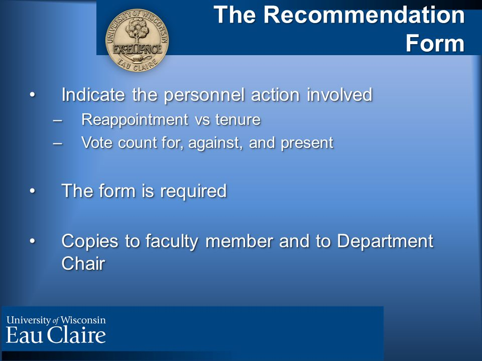 The Recommendation Form Indicate the personnel action involvedIndicate the personnel action involved –Reappointment vs tenure –Vote count for, against, and present The form is requiredThe form is required Copies to faculty member and to Department ChairCopies to faculty member and to Department Chair Indicate the personnel action involvedIndicate the personnel action involved –Reappointment vs tenure –Vote count for, against, and present The form is requiredThe form is required Copies to faculty member and to Department ChairCopies to faculty member and to Department Chair