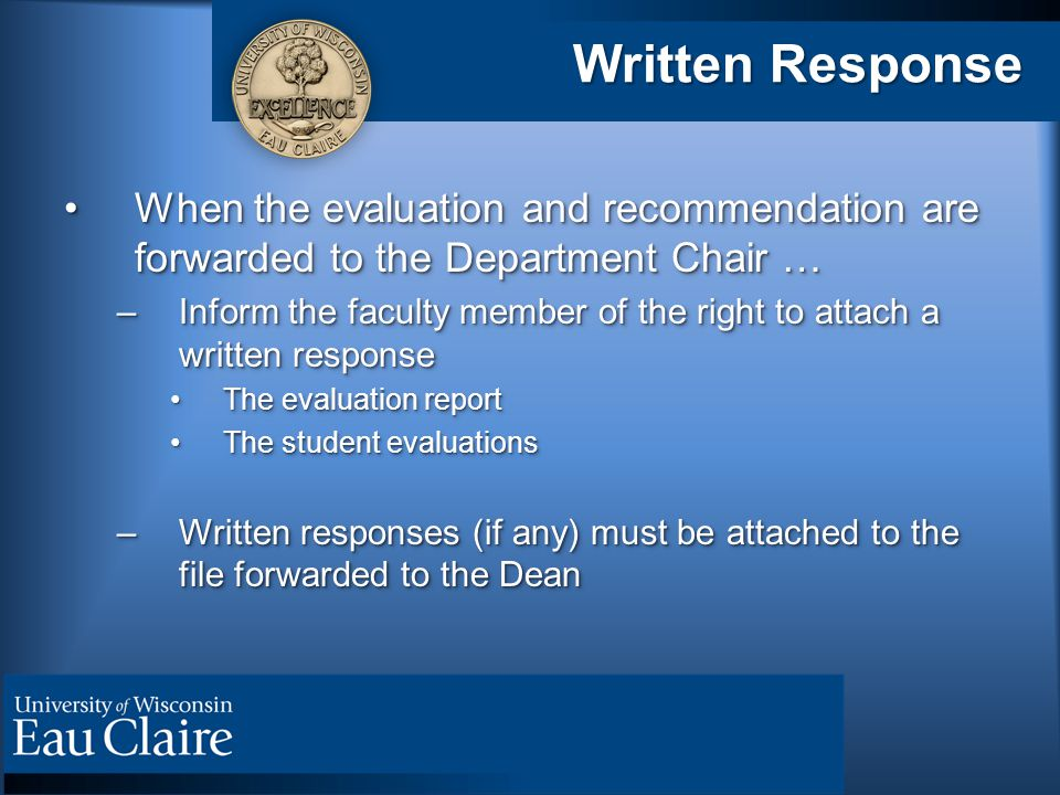 Written Response When the evaluation and recommendation are forwarded to the Department Chair …When the evaluation and recommendation are forwarded to the Department Chair … –Inform the faculty member of the right to attach a written response The evaluation reportThe evaluation report The student evaluationsThe student evaluations –Written responses (if any) must be attached to the file forwarded to the Dean When the evaluation and recommendation are forwarded to the Department Chair …When the evaluation and recommendation are forwarded to the Department Chair … –Inform the faculty member of the right to attach a written response The evaluation reportThe evaluation report The student evaluationsThe student evaluations –Written responses (if any) must be attached to the file forwarded to the Dean