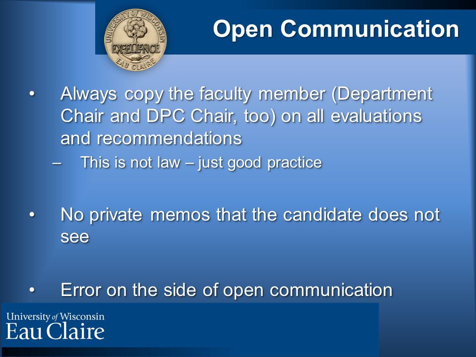 Open Communication Always copy the faculty member (Department Chair and DPC Chair, too) on all evaluations and recommendationsAlways copy the faculty member (Department Chair and DPC Chair, too) on all evaluations and recommendations –This is not law – just good practice No private memos that the candidate does not seeNo private memos that the candidate does not see Error on the side of open communicationError on the side of open communication Always copy the faculty member (Department Chair and DPC Chair, too) on all evaluations and recommendationsAlways copy the faculty member (Department Chair and DPC Chair, too) on all evaluations and recommendations –This is not law – just good practice No private memos that the candidate does not seeNo private memos that the candidate does not see Error on the side of open communicationError on the side of open communication