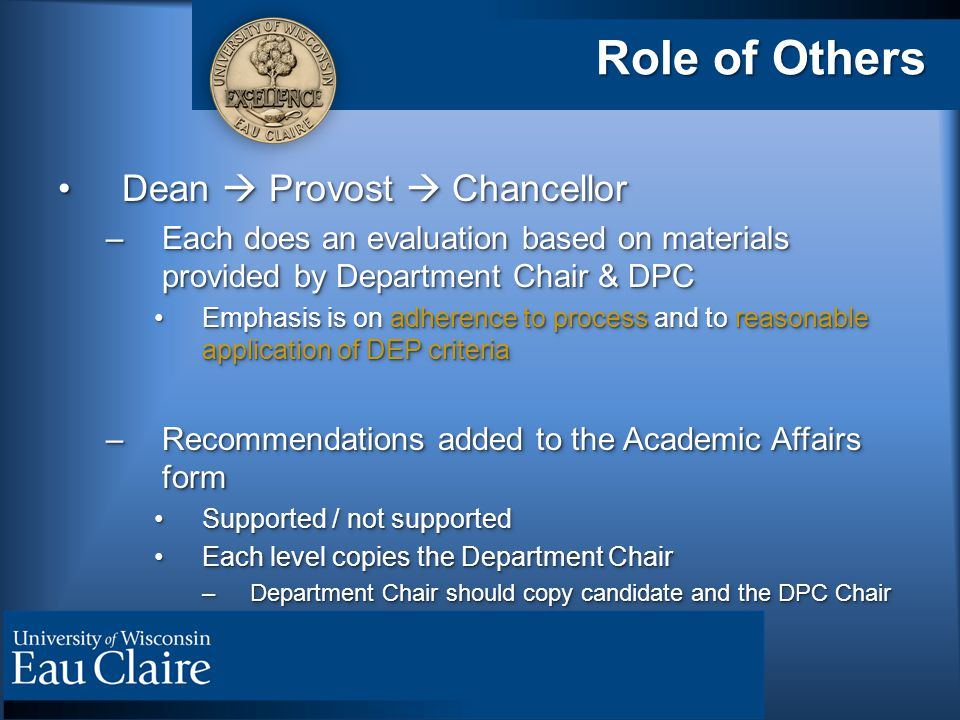 Role of Others Dean  Provost  ChancellorDean  Provost  Chancellor –Each does an evaluation based on materials provided by Department Chair & DPC E