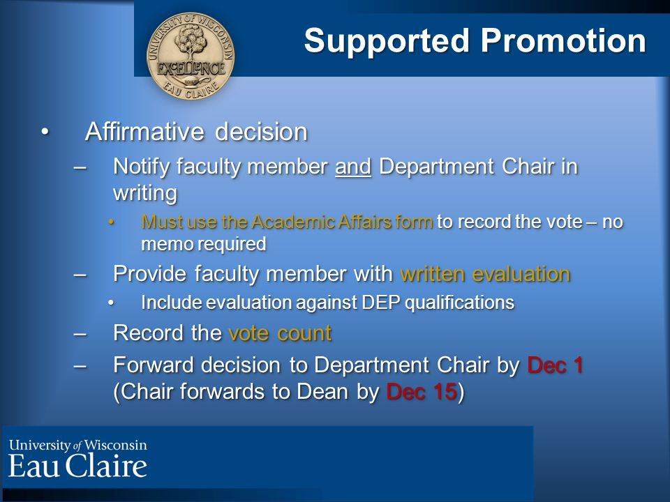 Supported Promotion Affirmative decisionAffirmative decision –Notify faculty member and Department Chair in writing Must use the Academic Affairs form to record the vote – no memo requiredMust use the Academic Affairs form to record the vote – no memo required –Provide faculty member with written evaluation Include evaluation against DEP qualificationsInclude evaluation against DEP qualifications –Record the vote count –Forward decision to Department Chair by Dec 1 (Chair forwards to Dean by Dec 15) Affirmative decisionAffirmative decision –Notify faculty member and Department Chair in writing Must use the Academic Affairs form to record the vote – no memo requiredMust use the Academic Affairs form to record the vote – no memo required –Provide faculty member with written evaluation Include evaluation against DEP qualificationsInclude evaluation against DEP qualifications –Record the vote count –Forward decision to Department Chair by Dec 1 (Chair forwards to Dean by Dec 15)