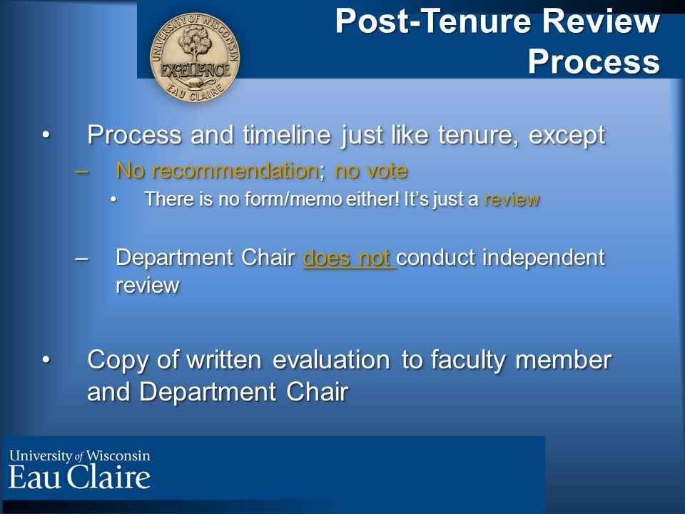 Post-Tenure Review Process Process and timeline just like tenure, exceptProcess and timeline just like tenure, except –No recommendation; no vote Ther