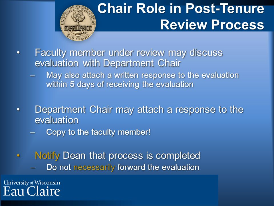 Chair Role in Post-Tenure Review Process Faculty member under review may discuss evaluation with Department ChairFaculty member under review may discuss evaluation with Department Chair –May also attach a written response to the evaluation within 5 days of receiving the evaluation Department Chair may attach a response to the evaluationDepartment Chair may attach a response to the evaluation –Copy to the faculty member.