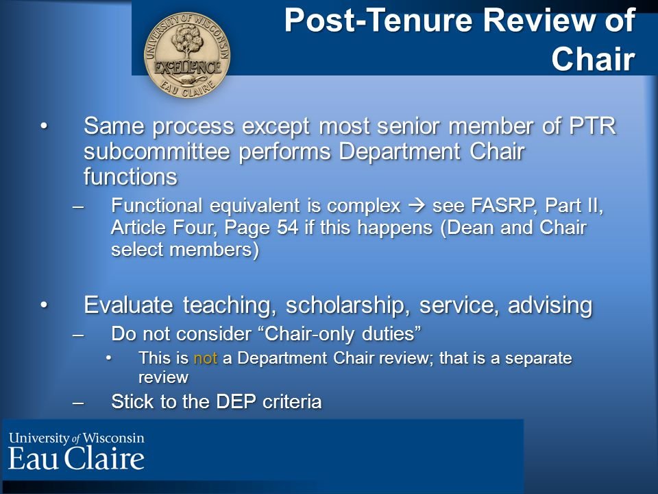 Post-Tenure Review of Chair Same process except most senior member of PTR subcommittee performs Department Chair functionsSame process except most senior member of PTR subcommittee performs Department Chair functions –Functional equivalent is complex  see FASRP, Part II, Article Four, Page 54 if this happens (Dean and Chair select members) Evaluate teaching, scholarship, service, advisingEvaluate teaching, scholarship, service, advising –Do not consider Chair-only duties This is not a Department Chair review; that is a separate reviewThis is not a Department Chair review; that is a separate review –Stick to the DEP criteria Same process except most senior member of PTR subcommittee performs Department Chair functionsSame process except most senior member of PTR subcommittee performs Department Chair functions –Functional equivalent is complex  see FASRP, Part II, Article Four, Page 54 if this happens (Dean and Chair select members) Evaluate teaching, scholarship, service, advisingEvaluate teaching, scholarship, service, advising –Do not consider Chair-only duties This is not a Department Chair review; that is a separate reviewThis is not a Department Chair review; that is a separate review –Stick to the DEP criteria