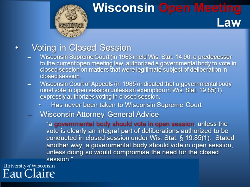 Wisconsin Open Meeting Law Voting in Closed SessionVoting in Closed Session –Wisconsin Supreme Court (in 1963) held Wis. Stat. 14.90, a predecessor to
