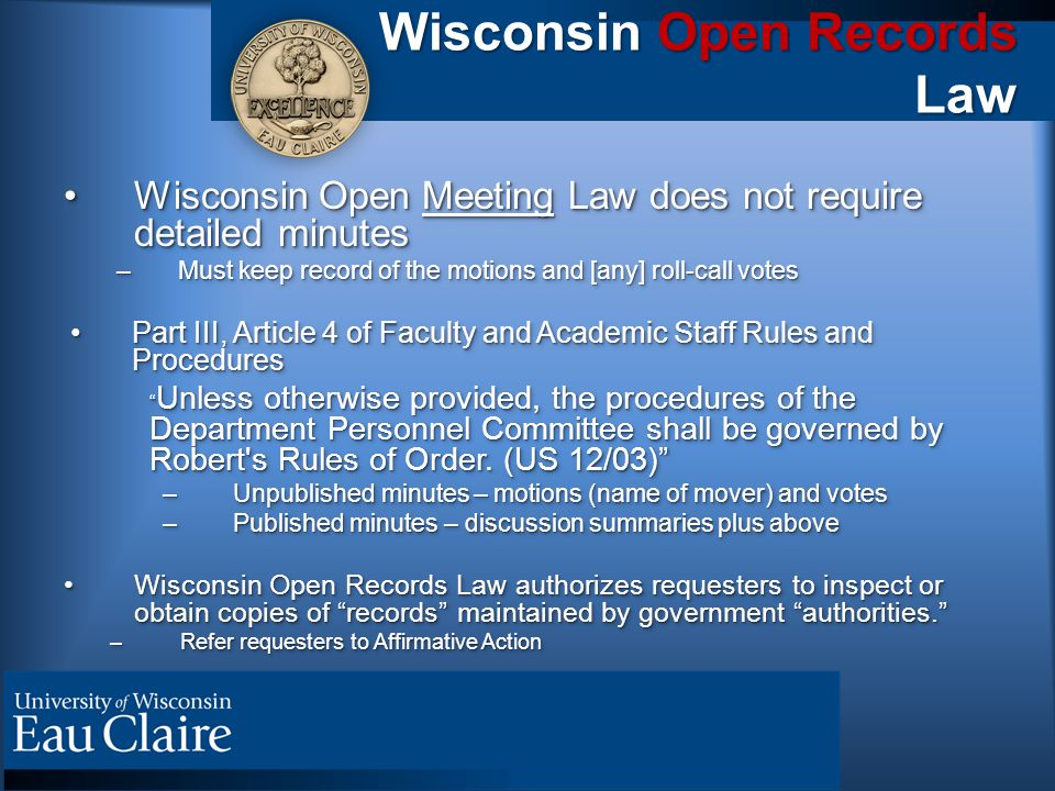 Wisconsin Open Records Law Wisconsin Open Meeting Law does not require detailed minutesWisconsin Open Meeting Law does not require detailed minutes –Must keep record of the motions and [any] roll-call votes Part III, Article 4 of Faculty and Academic Staff Rules and ProceduresPart III, Article 4 of Faculty and Academic Staff Rules and Procedures Unless otherwise provided, the procedures of the Department Personnel Committee shall be governed by Robert s Rules of Order.