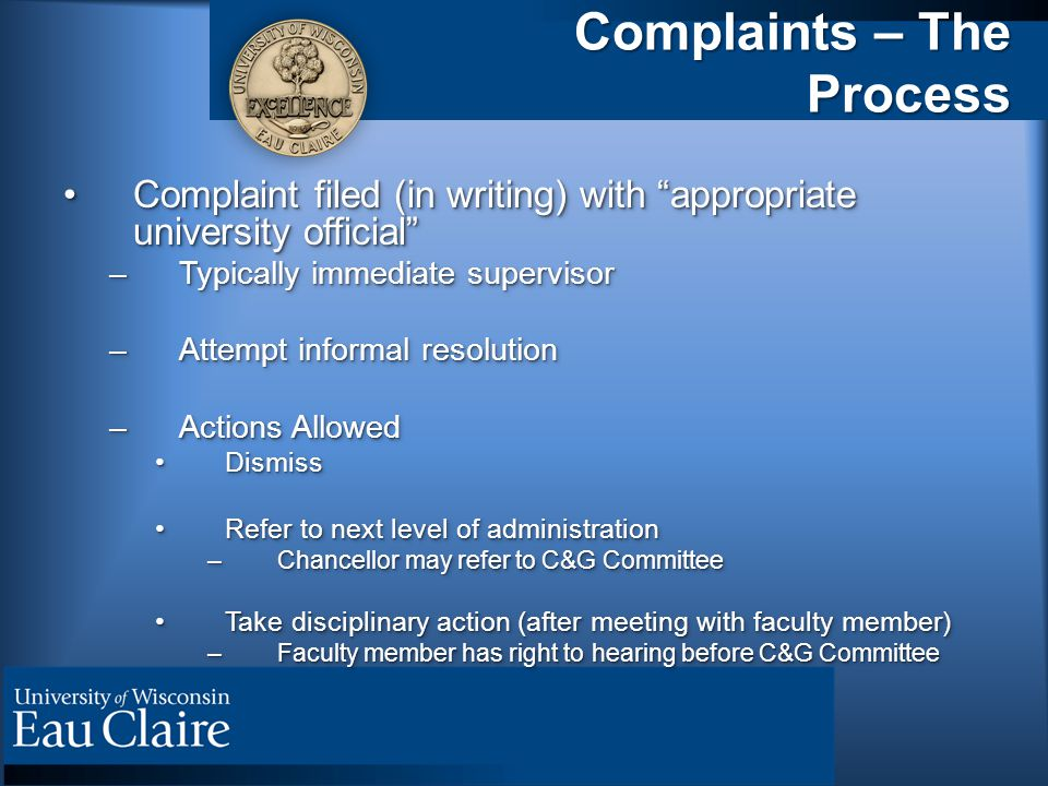 Complaints – The Process Complaint filed (in writing) with appropriate university official Complaint filed (in writing) with appropriate university official –Typically immediate supervisor –Attempt informal resolution –Actions Allowed DismissDismiss Refer to next level of administrationRefer to next level of administration –Chancellor may refer to C&G Committee Take disciplinary action (after meeting with faculty member)Take disciplinary action (after meeting with faculty member) –Faculty member has right to hearing before C&G Committee Complaint filed (in writing) with appropriate university official Complaint filed (in writing) with appropriate university official –Typically immediate supervisor –Attempt informal resolution –Actions Allowed DismissDismiss Refer to next level of administrationRefer to next level of administration –Chancellor may refer to C&G Committee Take disciplinary action (after meeting with faculty member)Take disciplinary action (after meeting with faculty member) –Faculty member has right to hearing before C&G Committee