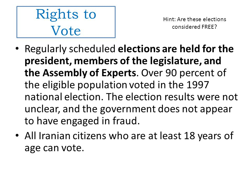 Rights to Vote Regularly scheduled elections are held for the president, members of the legislature, and the Assembly of Experts.