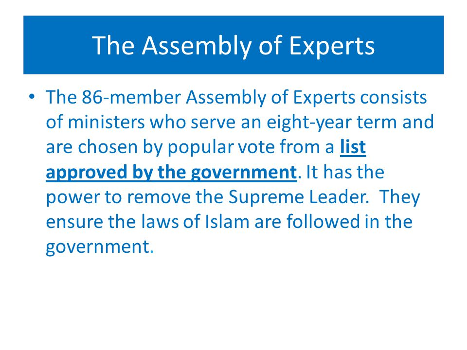 The Assembly of Experts The 86-member Assembly of Experts consists of ministers who serve an eight-year term and are chosen by popular vote from a list approved by the government.