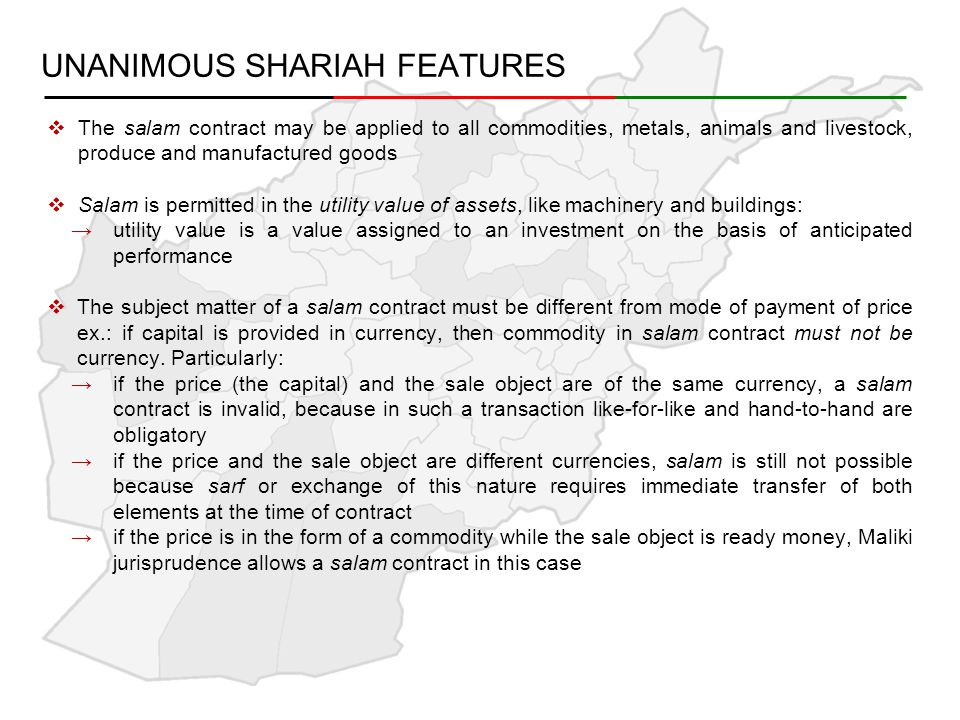 UNANIMOUS SHARIAH FEATURES  The salam contract may be applied to all commodities, metals, animals and livestock, produce and manufactured goods  Salam is permitted in the utility value of assets, like machinery and buildings: →utility value is a value assigned to an investment on the basis of anticipated performance  The subject matter of a salam contract must be different from mode of payment of price ex.: if capital is provided in currency, then commodity in salam contract must not be currency.