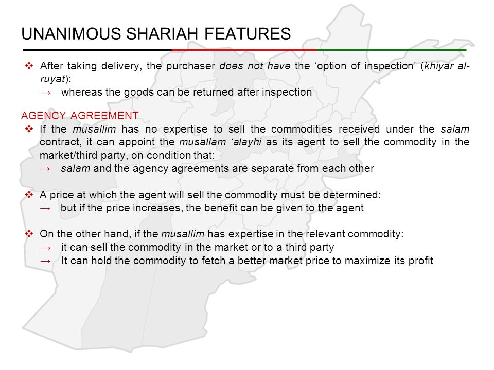 UNANIMOUS SHARIAH FEATURES  After taking delivery, the purchaser does not have the 'option of inspection' (khiyar al- ruyat): →whereas the goods can be returned after inspection AGENCY AGREEMENT  If the musallim has no expertise to sell the commodities received under the salam contract, it can appoint the musallam 'alayhi as its agent to sell the commodity in the market/third party, on condition that: →salam and the agency agreements are separate from each other  A price at which the agent will sell the commodity must be determined: →but if the price increases, the benefit can be given to the agent  On the other hand, if the musallim has expertise in the relevant commodity: →it can sell the commodity in the market or to a third party →It can hold the commodity to fetch a better market price to maximize its profit