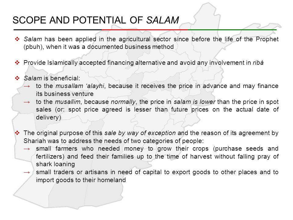 SCOPE AND POTENTIAL OF SALAM  Salam has been applied in the agricultural sector since before the life of the Prophet (pbuh), when it was a documented business method  Provide Islamically accepted financing alternative and avoid any involvement in ribà  Salam is beneficial: →to the musallam 'alayhi, because it receives the price in advance and may finance its business venture →to the musallim, because normally, the price in salam is lower than the price in spot sales (or: spot price agreed is lesser than future prices on the actual date of delivery)  The original purpose of this sale by way of exception and the reason of its agreement by Shariah was to address the needs of two categories of people: →small farmers who needed money to grow their crops (purchase seeds and fertilizers) and feed their families up to the time of harvest without falling pray of shark loaning →small traders or artisans in need of capital to export goods to other places and to import goods to their homeland