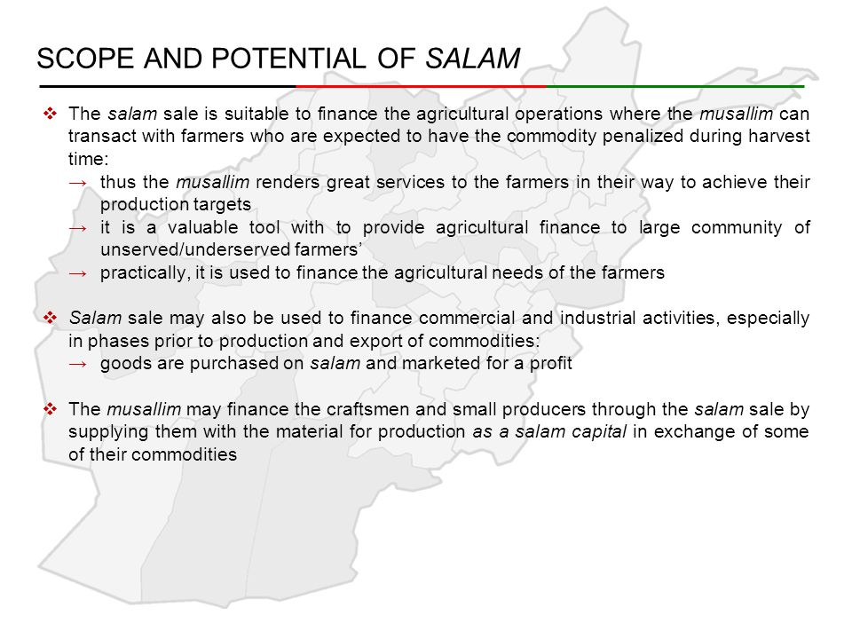 SCOPE AND POTENTIAL OF SALAM  The salam sale is suitable to finance the agricultural operations where the musallim can transact with farmers who are expected to have the commodity penalized during harvest time: →thus the musallim renders great services to the farmers in their way to achieve their production targets →it is a valuable tool with to provide agricultural finance to large community of unserved/underserved farmers' →practically, it is used to finance the agricultural needs of the farmers  Salam sale may also be used to finance commercial and industrial activities, especially in phases prior to production and export of commodities: →goods are purchased on salam and marketed for a profit  The musallim may finance the craftsmen and small producers through the salam sale by supplying them with the material for production as a salam capital in exchange of some of their commodities
