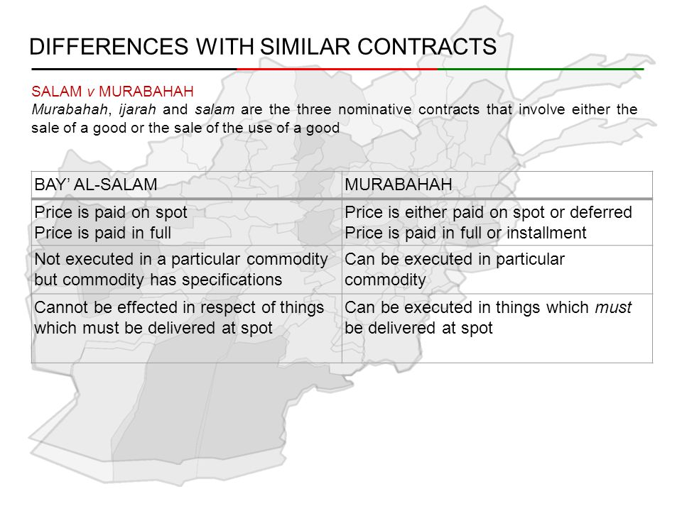 DIFFERENCES WITH SIMILAR CONTRACTS BAY' AL-SALAMMURABAHAH Price is paid on spot Price is paid in full Price is either paid on spot or deferred Price is paid in full or installment Not executed in a particular commodity but commodity has specifications Can be executed in particular commodity Cannot be effected in respect of things which must be delivered at spot Can be executed in things which must be delivered at spot SALAM v MURABAHAH Murabahah, ijarah and salam are the three nominative contracts that involve either the sale of a good or the sale of the use of a good