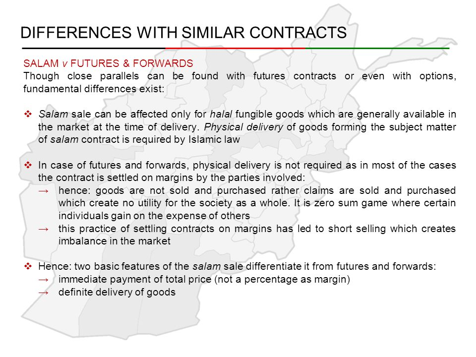 DIFFERENCES WITH SIMILAR CONTRACTS SALAM v FUTURES & FORWARDS Though close parallels can be found with futures contracts or even with options, fundamental differences exist:  Salam sale can be affected only for halal fungible goods which are generally available in the market at the time of delivery.