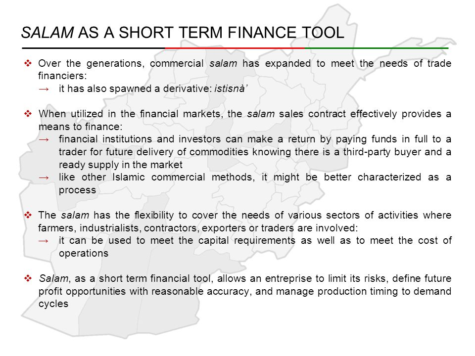 SALAM AS A SHORT TERM FINANCE TOOL  Over the generations, commercial salam has expanded to meet the needs of trade financiers: →it has also spawned a derivative: istisnà'  When utilized in the financial markets, the salam sales contract effectively provides a means to finance: →financial institutions and investors can make a return by paying funds in full to a trader for future delivery of commodities knowing there is a third-party buyer and a ready supply in the market →like other Islamic commercial methods, it might be better characterized as a process  The salam has the flexibility to cover the needs of various sectors of activities where farmers, industrialists, contractors, exporters or traders are involved: →it can be used to meet the capital requirements as well as to meet the cost of operations  Salam, as a short term financial tool, allows an entreprise to limit its risks, define future profit opportunities with reasonable accuracy, and manage production timing to demand cycles