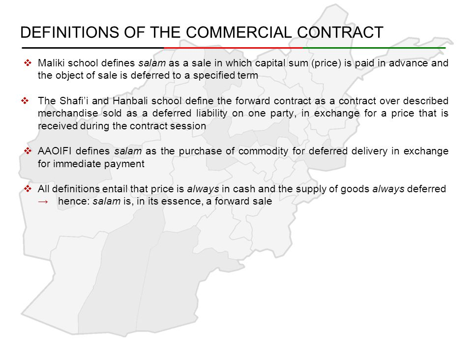DEFINITIONS OF THE COMMERCIAL CONTRACT TERMINOLOGY →salam applies to the contract as a whole, and may also refer to the goods which are to be delivered later →rabb al-salam or al-musallim, refer to the owner of capital, the party purchasing the goods (the buyer) →al-musallam 'alayhi, refers to the party who takes on the obligation to deliver the goods at a future date (the seller) →ra's mal al-salam, refers to the capital, i.e.: the price paid in advance of delivery of the sale object (the price) →al-musallam fīhi refers to the subject of the contract, the object or goods to be delivered (the sale object) →Ijāb (offer) and qabūl (acceptance) are other terms (sighah) of use