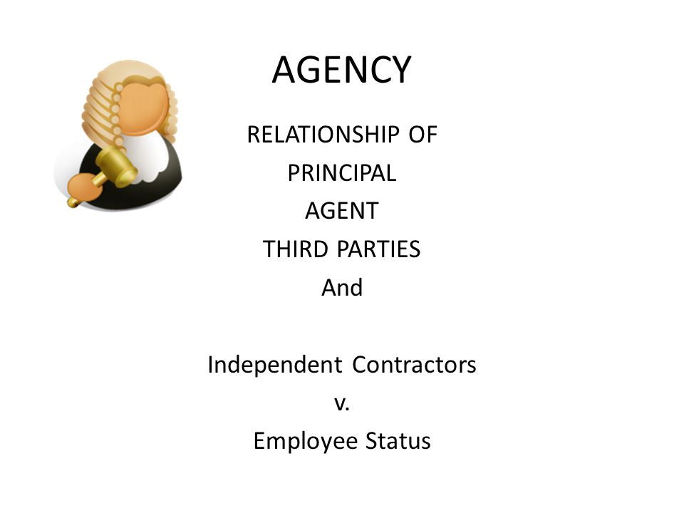 AGENCY RELATIONSHIP OF PRINCIPAL AGENT THIRD PARTIES And Independent Contractors v. Employee Status