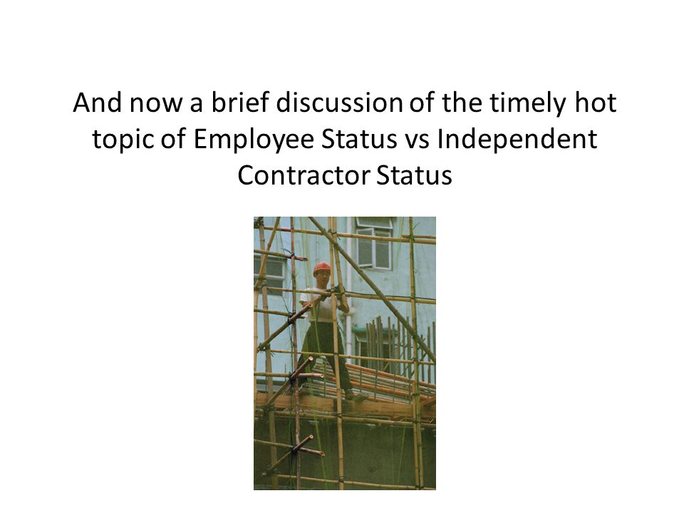 And now a brief discussion of the timely hot topic of Employee Status vs Independent Contractor Status