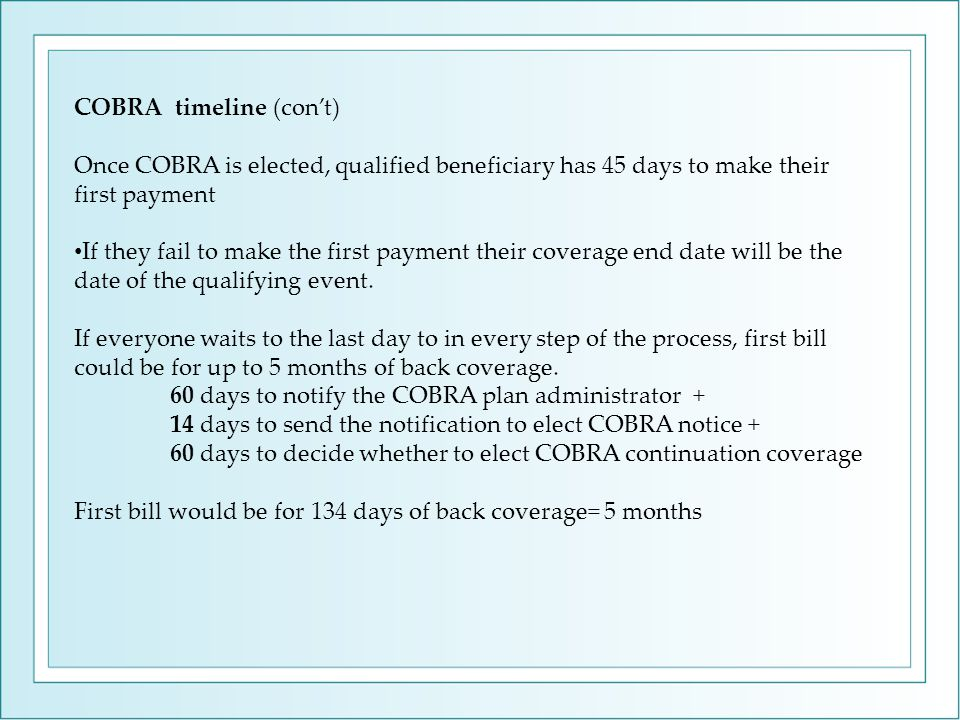 COBRA timeline (con't) Once COBRA is elected, qualified beneficiary has 45 days to make their first payment If they fail to make the first payment their coverage end date will be the date of the qualifying event.