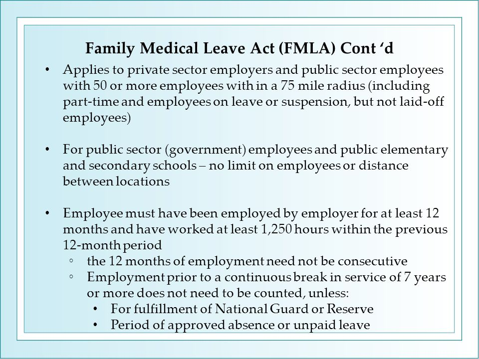 Family Medical Leave Act (FMLA) Cont 'd Applies to private sector employers and public sector employees with 50 or more employees with in a 75 mile radius (including part-time and employees on leave or suspension, but not laid-off employees) For public sector (government) employees and public elementary and secondary schools – no limit on employees or distance between locations Employee must have been employed by employer for at least 12 months and have worked at least 1,250 hours within the previous 12-month period ◦the 12 months of employment need not be consecutive ◦Employment prior to a continuous break in service of 7 years or more does not need to be counted, unless: For fulfillment of National Guard or Reserve Period of approved absence or unpaid leave