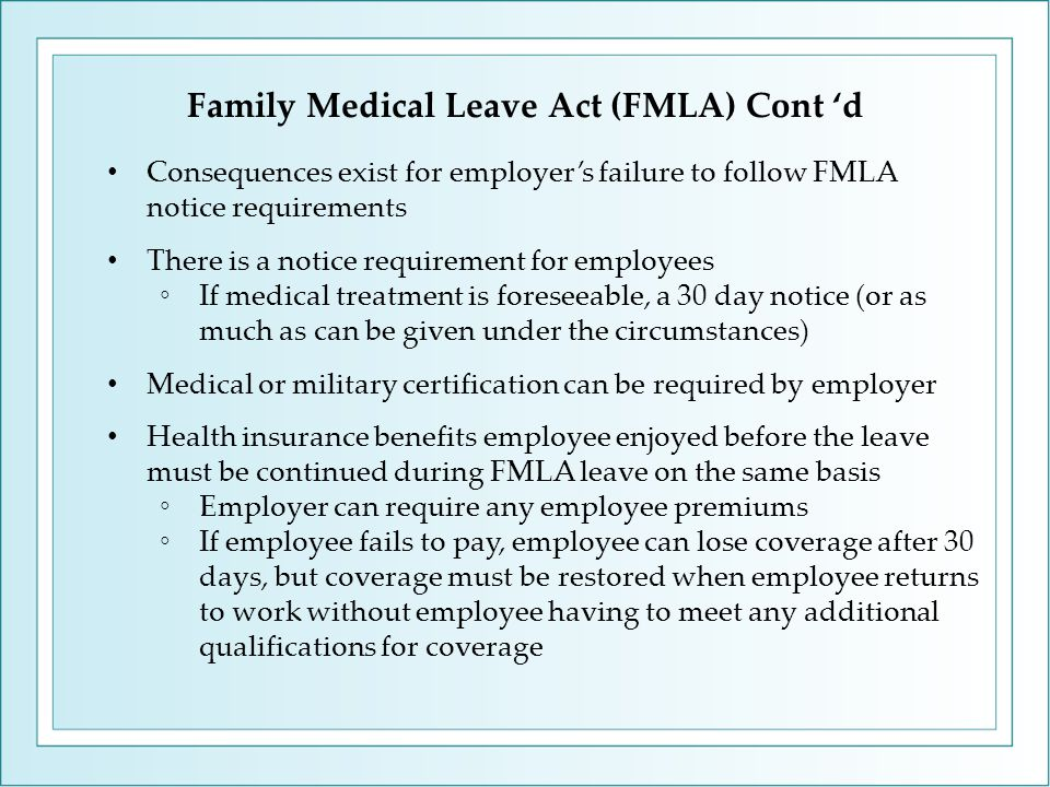 Family Medical Leave Act (FMLA) Cont 'd Consequences exist for employer's failure to follow FMLA notice requirements There is a notice requirement for employees ◦If medical treatment is foreseeable, a 30 day notice (or as much as can be given under the circumstances) Medical or military certification can be required by employer Health insurance benefits employee enjoyed before the leave must be continued during FMLA leave on the same basis ◦Employer can require any employee premiums ◦If employee fails to pay, employee can lose coverage after 30 days, but coverage must be restored when employee returns to work without employee having to meet any additional qualifications for coverage