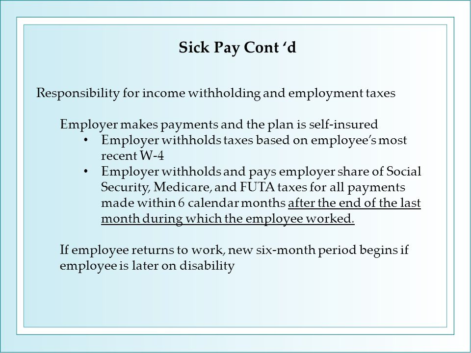 Responsibility for income withholding and employment taxes Employer makes payments and the plan is self-insured Employer withholds taxes based on employee's most recent W-4 Employer withholds and pays employer share of Social Security, Medicare, and FUTA taxes for all payments made within 6 calendar months after the end of the last month during which the employee worked.