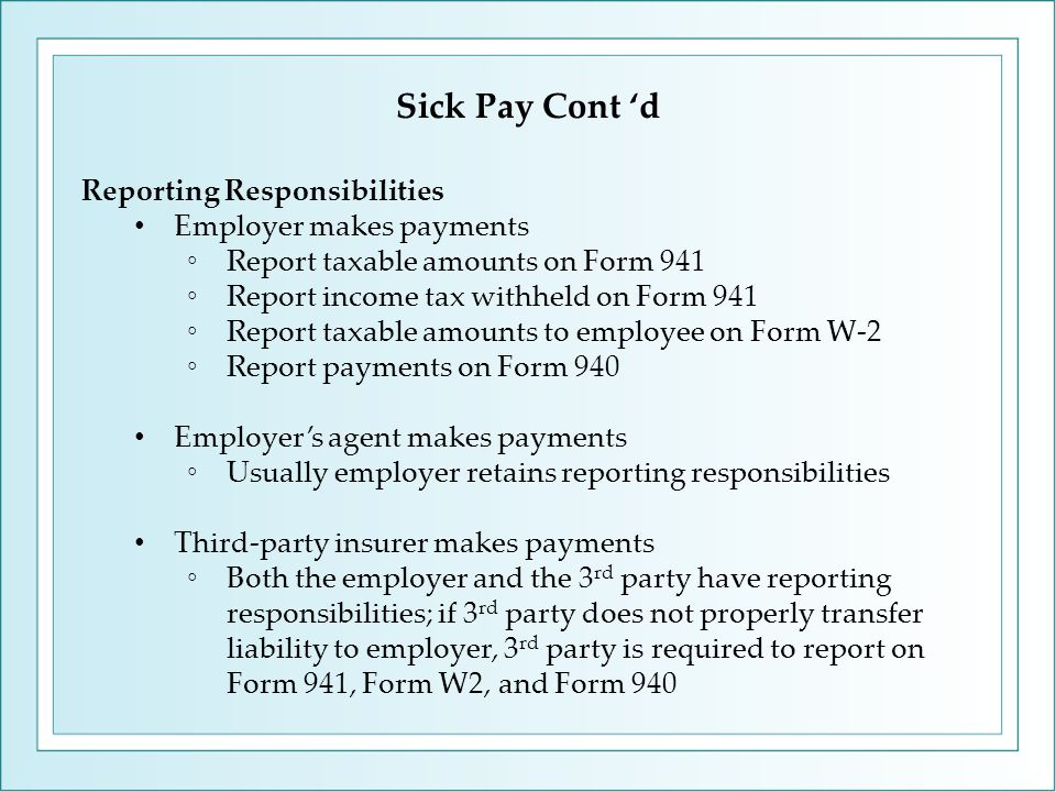 Reporting Responsibilities Employer makes payments ◦Report taxable amounts on Form 941 ◦Report income tax withheld on Form 941 ◦Report taxable amounts to employee on Form W-2 ◦Report payments on Form 940 Employer's agent makes payments ◦Usually employer retains reporting responsibilities Third-party insurer makes payments ◦Both the employer and the 3 rd party have reporting responsibilities; if 3 rd party does not properly transfer liability to employer, 3 rd party is required to report on Form 941, Form W2, and Form 940