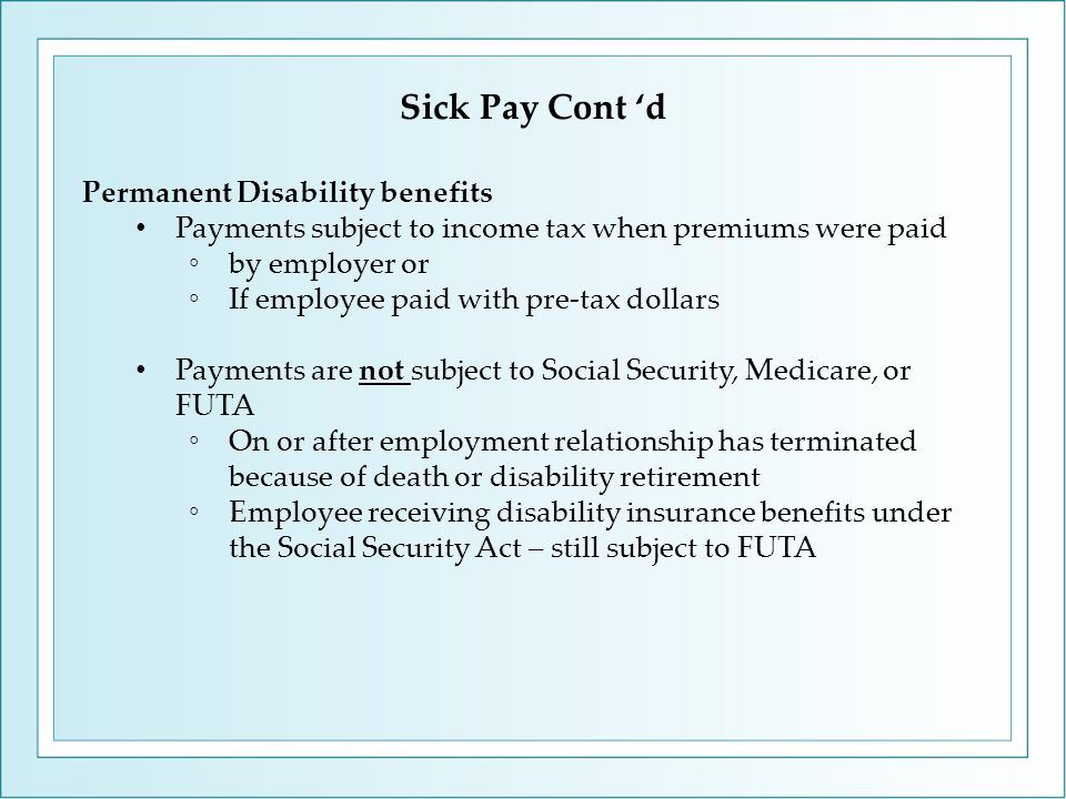 Permanent Disability benefits Payments subject to income tax when premiums were paid ◦by employer or ◦If employee paid with pre-tax dollars Payments are not subject to Social Security, Medicare, or FUTA ◦On or after employment relationship has terminated because of death or disability retirement ◦Employee receiving disability insurance benefits under the Social Security Act – still subject to FUTA Sick Pay Cont 'd