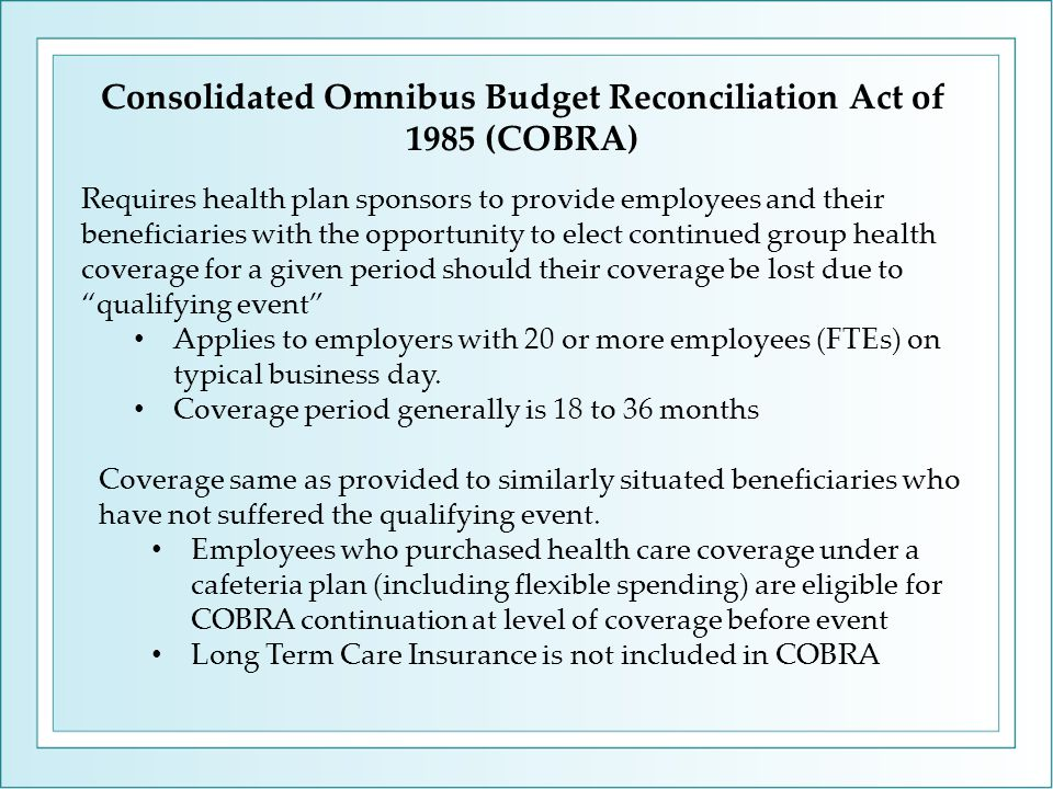 Consolidated Omnibus Budget Reconciliation Act of 1985 (COBRA) Requires health plan sponsors to provide employees and their beneficiaries with the opportunity to elect continued group health coverage for a given period should their coverage be lost due to qualifying event Applies to employers with 20 or more employees (FTEs) on typical business day.