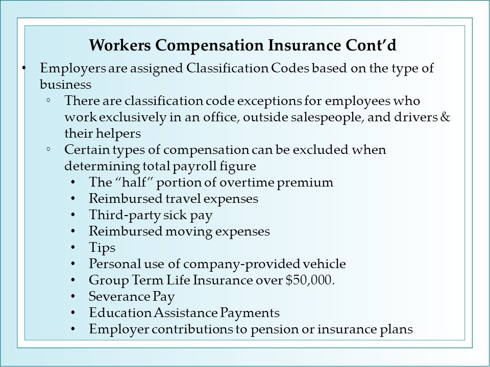 Workers Compensation Insurance Cont'd Employers are assigned Classification Codes based on the type of business ◦There are classification code exceptions for employees who work exclusively in an office, outside salespeople, and drivers & their helpers ◦Certain types of compensation can be excluded when determining total payroll figure The half portion of overtime premium Reimbursed travel expenses Third-party sick pay Reimbursed moving expenses Tips Personal use of company-provided vehicle Group Term Life Insurance over $50,000.