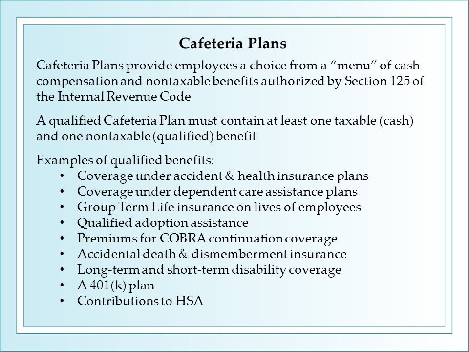 Cafeteria Plans Cafeteria Plans provide employees a choice from a menu of cash compensation and nontaxable benefits authorized by Section 125 of the Internal Revenue Code A qualified Cafeteria Plan must contain at least one taxable (cash) and one nontaxable (qualified) benefit Examples of qualified benefits: Coverage under accident & health insurance plans Coverage under dependent care assistance plans Group Term Life insurance on lives of employees Qualified adoption assistance Premiums for COBRA continuation coverage Accidental death & dismemberment insurance Long-term and short-term disability coverage A 401(k) plan Contributions to HSA