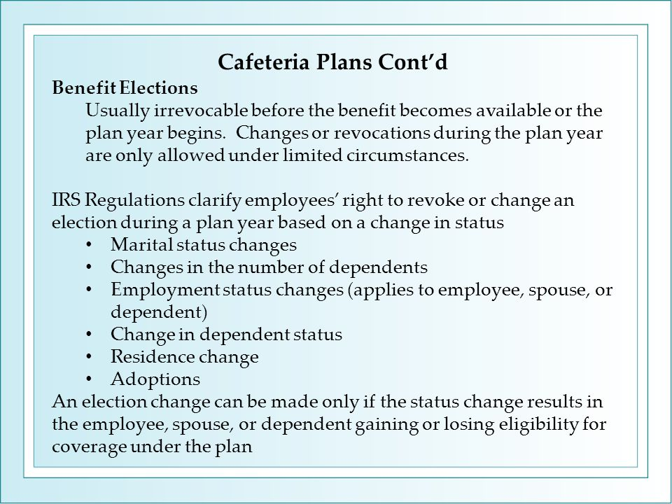 Cafeteria Plans Cont'd Benefit Elections Usually irrevocable before the benefit becomes available or the plan year begins.