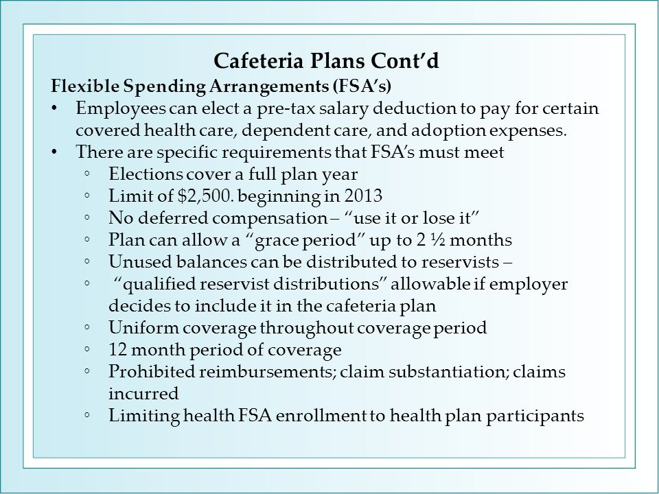 Cafeteria Plans Cont'd Flexible Spending Arrangements (FSA's) Employees can elect a pre-tax salary deduction to pay for certain covered health care, dependent care, and adoption expenses.