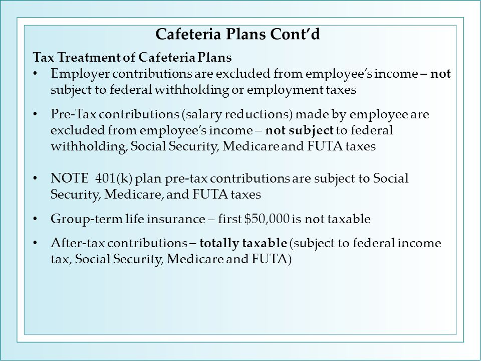 Cafeteria Plans Cont'd Tax Treatment of Cafeteria Plans Employer contributions are excluded from employee's income – not subject to federal withholding or employment taxes Pre-Tax contributions (salary reductions) made by employee are excluded from employee's income – not subject to federal withholding, Social Security, Medicare and FUTA taxes NOTE 401(k) plan pre-tax contributions are subject to Social Security, Medicare, and FUTA taxes Group-term life insurance – first $50,000 is not taxable After-tax contributions – totally taxable (subject to federal income tax, Social Security, Medicare and FUTA)