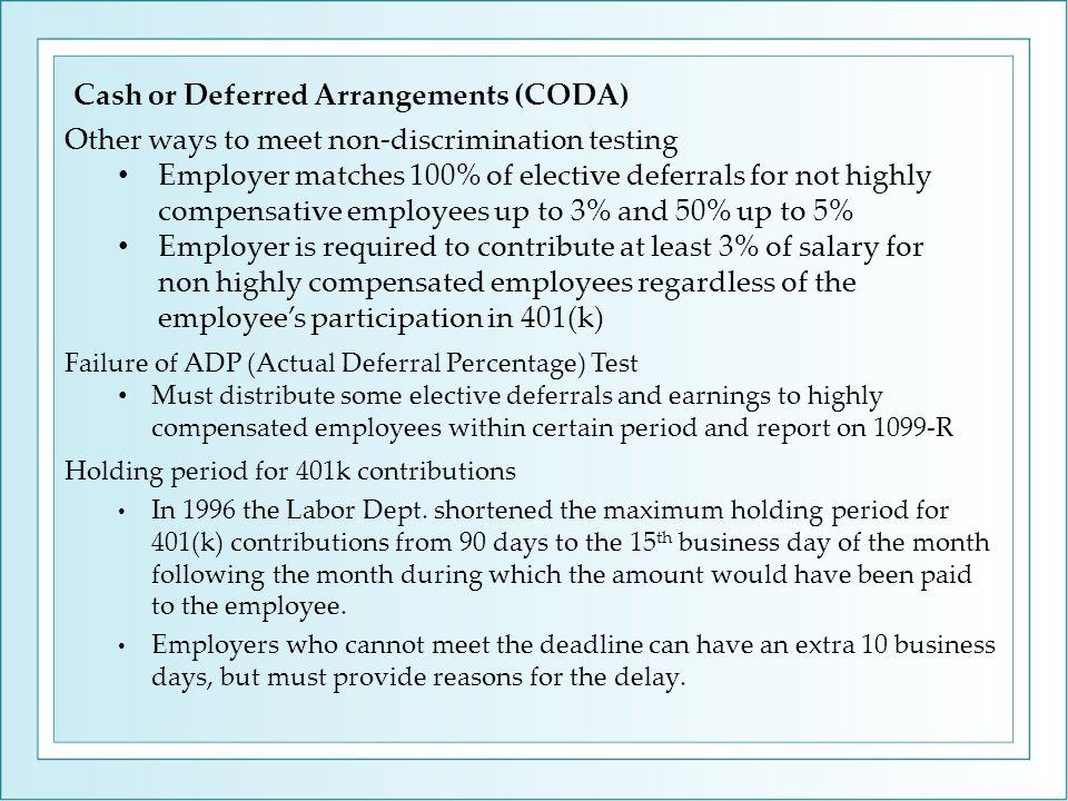 Failure of ADP (Actual Deferral Percentage) Test Must distribute some elective deferrals and earnings to highly compensated employees within certain period and report on 1099-R Cash or Deferred Arrangements (CODA) Holding period for 401k contributions In 1996 the Labor Dept.